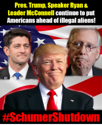 Pres. Donald Trump, House Speaker Paul Ryan, and Senate Majority Leader Mitch McConnell continue to stand firm during the #SchumerShutdown, putting 327 million Americans ahead of 700,000 illegal aliens!: Pres. Trump, Speaker Ryan &  Leader McConnell continue to put  Americans ahead of illegal aliens!  Pres. Donald Trump, House Speaker Paul Ryan, and Senate Majority Leader Mitch McConnell continue to stand firm during the #SchumerShutdown, putting 327 million Americans ahead of 700,000 illegal aliens!