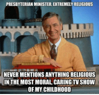 Memes, TV Shows, and 🤖: PRESBYTERIAN MINISTER, EXTREMELY RELIGIOUS  NEIGHBORHOO TROLLLY  NEVER MENTIONS ANYTHING RELIGIOUS  IN THE MOST MORAL CARING TV SHOW  OF MY CHILDHOOD CW Brown  Philosophical Atheism (INSIDERS)