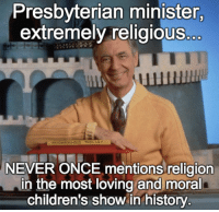Memes, History, and Http: Presbyterian minister,  extremely religious  NEIGHBORHOOD TROL, LLY  NEVER ONCE mentions religion  in the most loving and moral  children's show in history Check out our heathenwear shop! http://wflatheism.spreadshirt.com/