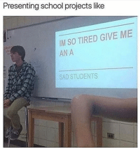 Funny, School, and Sad: Presenting school projects like  IM SO TIRED GIVE ME  AN A  SAD STUDENTS 😏
