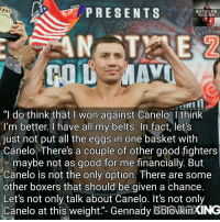 "Boxing, Ggg, and Memes: PRESENTS  EXTREME  BOXING  ""I do think that I won against Canelo. I think  I'm better I have all my belts. In fact, let's  just not put all the eggs in one basket with  Canelo. There's a couple of other good fighters  maybe not as good for me financially. But  Canelo is not the only option. There are some  other boxers that should be given a chance  Let's not only talk about Canelo. It's not only  Canelo at this weight.""- Gennady GolovkinXING If not Canelo In September who else would you like to see scraP with GGG ? 👇🏼"