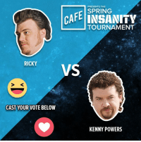 We can't believe one of these guys actually has to be eliminated: Trailer Park Boys' Ricky VS Eastbound & Down's Kenny Powers. 😆 for Ricky, ❤️ for Kenny.: PRESENTS THE  CAFE SPRING  INSANITY  TOURNAMENT  L RICKY  VS  CAST YOUR VOTE BELOW  KENNY POWERS We can't believe one of these guys actually has to be eliminated: Trailer Park Boys' Ricky VS Eastbound & Down's Kenny Powers. 😆 for Ricky, ❤️ for Kenny.