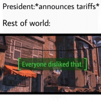 "Be Like, Tumblr, and Blog: President:*announces tariffs  Rest of world:  Everyone disliked that <p><a href=""http://awesomesthesia.tumblr.com/post/174538698812/it-really-do-be-like-that"" class=""tumblr_blog"">awesomesthesia</a>:</p>  <blockquote><p>It really do be like that</p></blockquote>"
