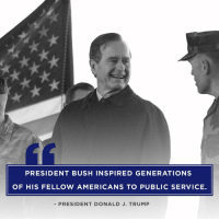 Family, Trump, and Faith: PRESIDENT BUSH INSPIRED GENERATIONS  OF HIS FELLOW AMERICANS TO PUBLIC SERVICE.  - PRESIDENT DONALD J. TRUMP Through his essential authenticity, disarming wit, and unwavering commitment to faith, family, and country, President Bush inspired generations of his fellow Americans to public service.