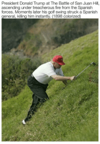 treacherous: President Donald Trump at The Battle of San Juan Hill,  ascending under treacherous fire from the Spanish  forces. Moments later his golf swing struck a Spanish  eneral, killing him instant  1898 colorized
