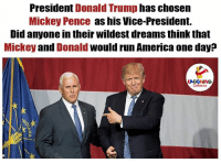Indianpeoplefacebook, Vice, and Vice President: President  Donald Trump  has chosen  Mickey Pence as his Vice-President.  Did anyone in their Wildest dreamsthink that  Mickey and Donald would run America one day