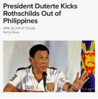 "PresidentDuterte has vowed to ""eradicate all traces of Rothschild financial criminality"" from the Philippines, announcing that he will no longer respond to pressure or financial blackmail from the US government or Rothschild-controlled global banking institutions. The president, who claims to have killed cartel bosses with his own hands, is not one to be bullied, and he has now set his sights on cleaning up the financial corruption in his country, promising to ""drive them out like the scavengers they are."" Before RodrigoDuterte assumed the office of president, the Philippines was suffering from the effects of IMF-World Bank-imposed austerity and privatization that exploited its people and resources. It was also one of Asia's most corrupt and troubled nations. Though the Filipino people, through strong showings of popular resistance over a period of years, were able to curb some of the most rampant crony corruption, many of the shackles imposed by these Rothschild-controlled institutions remained. President Duterte rode into power campaigning on a ticket of major change, but unlike Western politicians who pay lip service to change before letting down their supporters, the Philippines president has delivered on his promises – in spades. During the election campaign Duterte urged the people to kill him if he failed to resolve crime and corruption in the country during the first six months of his term. Over one year into his term and he has delivered on his promises. He's now famous for more than calling PresidentObama a ""son of a whore"" at a regional summit in Laos last year. Much to the Rothschild-controlled international community's outrage, Duterte is shooting from the hip, and cleaning up his country. In 2016, after warning those involved in the narcotics trade that ""it's either you kill me or I kill you"", an astonishing 1,007,153 narcotics criminals surrended to government, and 73 government officials were arrested for involvement in the illegal drug trade.: President Duterte Kicks  Rothschilds Out of  Philippines  APRIL 28, 2017 AT 7:20 AM  Red Ice News  DU30 PresidentDuterte has vowed to ""eradicate all traces of Rothschild financial criminality"" from the Philippines, announcing that he will no longer respond to pressure or financial blackmail from the US government or Rothschild-controlled global banking institutions. The president, who claims to have killed cartel bosses with his own hands, is not one to be bullied, and he has now set his sights on cleaning up the financial corruption in his country, promising to ""drive them out like the scavengers they are."" Before RodrigoDuterte assumed the office of president, the Philippines was suffering from the effects of IMF-World Bank-imposed austerity and privatization that exploited its people and resources. It was also one of Asia's most corrupt and troubled nations. Though the Filipino people, through strong showings of popular resistance over a period of years, were able to curb some of the most rampant crony corruption, many of the shackles imposed by these Rothschild-controlled institutions remained. President Duterte rode into power campaigning on a ticket of major change, but unlike Western politicians who pay lip service to change before letting down their supporters, the Philippines president has delivered on his promises – in spades. During the election campaign Duterte urged the people to kill him if he failed to resolve crime and corruption in the country during the first six months of his term. Over one year into his term and he has delivered on his promises. He's now famous for more than calling PresidentObama a ""son of a whore"" at a regional summit in Laos last year. Much to the Rothschild-controlled international community's outrage, Duterte is shooting from the hip, and cleaning up his country. In 2016, after warning those involved in the narcotics trade that ""it's either you kill me or I kill you"", an astonishing 1,007,153 narcotics criminals surrended to government, and 73 government officials were arrested for involvement in the illegal drug trade."