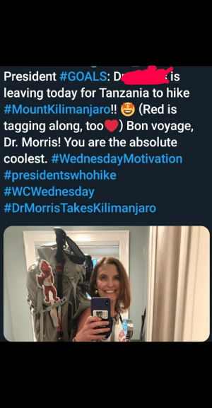 Goals, Twitter, and Today: President #GOALS: Dr  leaving today for Tanzania to hike  #MountKilimanjaro!! (Red is  tagging along, too  Dr. Morris! You are the absolute  is  )  Bon voyage,  coolest. My school's twitter has been trying too hard recently