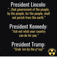 "Memes, Earth, and Lincoln: President Lincoln  ""...that government of the people,  by the people, for the people, shall  not perish from the earth.""  President Kennedy:  ""Ask not what your country  can do for you.""  President Trump:  ""Grab 'em by the p*ssy!""  CALI Is this how far we've fallen?  Thanks to GOPocalypse. Shared by Occupy Democrats."