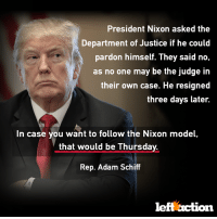 Http, Justice, and Trump: President Nixon asked the  Department of Justice if he could  pardon himself. They said no,  as no one may be the judge in  their own case. He resigned  three days later.  In case you want to follow the Nixon model,  that would be Thursday.  Rep. Adam Schiff  leftaction Tell Trump: you can't pardon yourself, idiot:  http://bit.ly/Trump-Pardon-Idiot