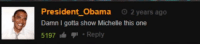 damn: President Obama 2 years ago  ti  Damn I gotta show Michelle this one  5197Reply