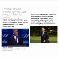 """Memes, Obama, and Relationships: President Obama  Explains Why He Calls  Himself A Feminist  JULIE GERSTEIN  Back in June, President Obama  addressed 5,000 attendees at the White  House's United State of Women Summit  and told the crowd, """"This is what a  feminist looks like.""""  YouTube.com/Via youtube.com  He's the first sitting president to ever call  himself a feminist.  Now, in a new article for the September  issue of Glamour magazine, Obama  outlined why """"it's absolutely men's  responsibility to fight sexism. We  need to work hard and be deliberate  about creating truly equal relationships.""""  Pool/Getty Images 😭 how is it possible to miss someone this much"""