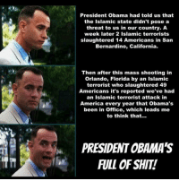 America, Guns, and Memes: President Obama had told us that  the Islamic state didn't pose a  threat to us in our country. A  week later 2 Islamic terrorists  slaughtered 14 Americans in Sarn  Bernardino, California.  Then after this mass shooting in  Orlando, Florida by an Islamic  terrorist who slaughtered 49  Americans it's reported we've had  an Islamic terrorist attack in  America every year that Obama's  been in Office, which leads me  to think that...  PRESIDENT OBAMA'S  FULL OF SHIT! UncleSamsMisguidedChildren ZeroFucks USMCNation HillaryForPrison2016 hillaryforprison Guns USMC SemperFi USMCLIFE IGTactical Veteran USA Grunts GunPorn OUTLAW USMCVETERAN Tactical SemperFidelis NRA MakeAmericaGreatAgain MolonLabe 2A USMarines 03Life 0311 SecondAmendment Conservative TrumpTrain USA MERICA Oathkeepers