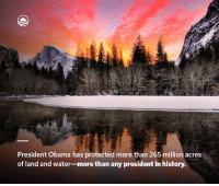 Birthday, Dank, and Obama: President Obama has protected more than 265 million acres  of land and water-more than any president in history. Today, on the 100th birthday of the National Park Service, let's recommit to safeguarding our nation's natural treasures for generations to come.