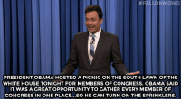 "Jimmy Fallon, Obama, and Target: PRESIDENT OBAMA HOSTED A PICNIC ON THE SOUTH LAWN OF THE  WHITE HOUSE TONIGHT FOR MEMBERS OF CONGRESS. OBAMA SAID  IT WAS A GREAT OPPORTUNITY TO GATHER EVERY MEMBER OF  CONGRESS IN ONE PLACE...SO HE CAN TURN ON THE SPRINKLERS. <p><strong>- Jimmy Fallon's Monologue; September 17, 2014</strong></p> <p><strong>[ <a href=""http://www.nbc.com/the-tonight-show/segments/11961"" target=""_blank"">Part 1</a> / <a href=""http://www.nbc.com/the-tonight-show/segments/11971"" target=""_blank"">Part 2</a> ]</strong></p>"