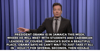 "<p><b>- <a href=""http://www.nbc.com/the-tonight-show/segments/118426"" target=""_blank"">Jimmy Fallon's Monologue; April 9, 2015</a></b></p>: PRESIDENT OBAMA IS IN JAMAICA THIS WEEK  WHERE HEWILL MEET WITH STUDENTS AND CARIBBEAN  LEADERS,OFCOURSE, JAMAICA'S SUCH A BEAUTIFUL  PLACE,OBAMA SAYS HE CAN'T WAIT TO JUST TAKE IT ALL  INoHOLDIT FOR SEVERAL SECONDS, THEN EXHALE. <p><b>- <a href=""http://www.nbc.com/the-tonight-show/segments/118426"" target=""_blank"">Jimmy Fallon's Monologue; April 9, 2015</a></b></p>"