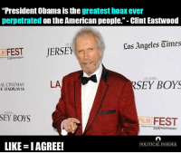 """I agree!: """"President Obama is the  greatest hoax ever  perpetrated  on the American people."""" Clint Eastwood  Eos Angeles Oimes  FEST  JERSEY  RSEY BOYS  LA  AL CINEMAS  E STADIUM 14  SEY BOYS  ILM  FEST  """"estNT"""""""" INDEPENDENT  LIKE IAGREE!  POLITICAL INSIDER I agree!"""