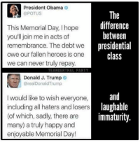 "<p>Vocabulary via /r/memes <a href=""http://ift.tt/2rgtahN"">http://ift.tt/2rgtahN</a></p>: President Obama  @POTUS  This Memorial Day, I hope  youll join me in acts of  remembrance. The debt wenresi  owe our fallen heroes is one  we can never truly repay  The  difference  between  presidential  class  TEANDERTHAL PARTY  Donald J. Trump o  @realDonaldTrump  and  I would like to wish everyone,  including all haters and losers  (of which, sadly, there are  many) a truly happy and  enjoyable Memorial Day!  lau  laughable  immaturity <p>Vocabulary via /r/memes <a href=""http://ift.tt/2rgtahN"">http://ift.tt/2rgtahN</a></p>"