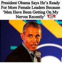 on my nerves: President Obama Says He's Ready  For More Female Leaders Because  'Men Have Been Getting On My  Nerves Recently' R