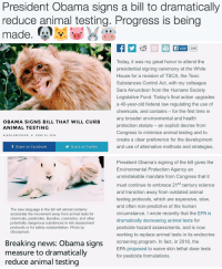 "<p><a href=""http://babyanimalgifs.tumblr.com/"" target=""_blank"">more baby <b>animals <i>here</i></b></a></p>: President Obama signs a bill to dramatically  reduce animal testing. Progress is being  made.QSEW X İS   Like  33K  Today, it was my great honor to attend the  presidential signing ceremony at the White  House for a revision of TSCA, the Toxic  Substances Control Act, with my colleague  Sara Amundson from the Humane Society  Legislative Fund. Today's final action upgrades  a 40-year-old federal law regulating the use of  chemicals, and contains for the first time in  any broader environmental and health  protection statute - an explicit decree from  Congress to minimize animal testing and to  create a clear preference for the development  and use of alternative methods and strategies.  OBAMA SIGNS BILL THAT WILL CURB  ANIMAL TESTING  ALEXA ERICKSONx JUNE 24, 2016  f Share on Facebook  Share on Twitter   President Obama's signing of the bill gives the  Environmental Protection Agency an  unmistakable mandate from Congress that it  must continue to embrace 21St century science  and transition away from outdated animal  testing protocols, which are expensive, slow  and often non-predictive of the human  circumstance. I wrote recently that the EPA is  dramatically decreasing animal tests for  pesticide hazard assessments, and is now  working to replace animal tests in its endocrine  The new language in the bill will almost certainly  accelerate the movement away from animal tests for  chemicals, pesticides, biocides, cosmetics, and other  potentially dangerous substances in risk assessment  protocols or for safety substantiation. Photo by  iStockphoto  Breaking news: Obama sians  measure to dramatically  reduce animal testing  screening program. In fact, in 2016, the  EPA proposed to waive skin lethal dose tests  for pesticide formulations <p><a href=""http://babyanimalgifs.tumblr.com/"" target=""_blank"">more baby <b>animals <i>here</i></b></a></p>"