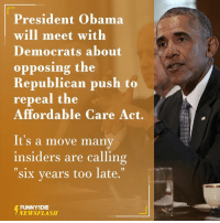 Dank, 🤖, and Affordable Care Act: President Obama  will meet with  Democrats about  opposing the  Republican push to  repeal the  Affordable Care Act.  It's a move many  insiders are calling  six years too late.  FUNNY DIE  NEWSFLASH