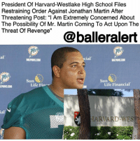 """Guns, Instagram, and Life: President Of Harvard-Westlake High School Files  Restraining Order Against Jonathan Martin After  Threatening Post:""""I Am Extremely Concerned About  The Possibility Of Mr. Martin Coming To Act Upon The  Thnreat of Revenge'@balleralert  al  cial  DOLPHINS.COM  DOLPHINS.COM  Sun  Sun  Life Fin  Life Financial  HARVARD-WES President Of Harvard-Westlake High School Files Restraining Order Against Jonathan Martin After Threatening Post: """"I Am Extremely Concerned About The Possibility Of Mr. Martin Coming To Act Upon The Threat Of Revenge"""" - blogged by: @msjennyb ⠀⠀⠀⠀⠀⠀⠀ ⠀⠀⠀⠀⠀⠀⠀ Last week, JonathanMartin posted a photo of a shotgun and bullets with a message to his former teammates and bullies that read, """"When you're a bully victim & a coward, your options are suicide or revenge."""" Martin also tagged his former high school and organization in the threatening post. ⠀⠀⠀⠀⠀⠀⠀ ⠀⠀⠀⠀⠀⠀⠀ Since then, Martin has been detained and his Alma-Mater has taken action against him. ⠀⠀⠀⠀⠀⠀⠀ ⠀⠀⠀⠀⠀⠀⠀ According to The @blast, Harvard-Westlake School has just filed for a Workplace Violence Prevention order against Martin, in an attempt to protect its employees and students. ⠀⠀⠀⠀⠀⠀⠀ ⠀⠀⠀⠀⠀⠀⠀ """"I am extremely concerned about the possibility of Mr. Martin coming to either campus to act upon the threat of revenge that he broadly publicized,"""" the president of the school, Rick Commons, said in the documents, adding that """"I would be a key target for Mr. Martin if he wanted to seek revenge."""" ⠀⠀⠀⠀⠀⠀⠀ ⠀⠀⠀⠀⠀⠀⠀ """"Based on Mr. Martin's behavior and his references to guns and revenge on his recent Instagram post, I am tremendously concerned for both my safety at work and for the safety of employees and students both at Harvard-Westlake campuses."""" As a result, a judge granted the restraining order against Martin."""