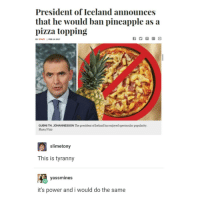 me: President of Iceland announces  that he would ban pineapple as a  pizza topping  BY STAFF I PED 14 2017  GUENITH JOHANNESSON The president ofIceland has enjoyed spectacular popularity.  Photo/Visir  slimetony  This is tyranny  yassmines  it's power and i would do the same me