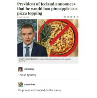 brb moving to iceland: President of Iceland announces  that he would ban pineapple as a  pizza topping  STAR I  GUDNITH JOHANNESSON The president of Iceland has enjoyed spectacular popularity.  Photo/Visir  slimetony  This is tyranny  yassimines  it's power and i would do the same brb moving to iceland