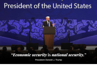 """Trump, United, and United States: President of the United States  """"Economic security is national security.""""  President Donald J. Trump Economic security is not merely related to national security. Economic security IS national security!"""