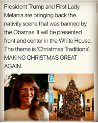 Christmas, Memes, and White House: President Trump and First Lady  Melania are bringing back the  nativity scene that was banned by  the Obamas. It will be presented  front and center in the White House  The theme is 'Christmas Traditions  MAKING CHRISTMAS GREAT  AGAIN.