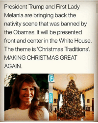 Christmas, Memes, and White House: President Trump and First Lady  Melania are bringing back the  nativity scene that was banned by  the Obamas. It will be presented  front and center in the White House  The theme is 'Christmas Traditions.  MAKING CHRISTMAS GREAT  AGAIN. Absolutely awesome! Proud Southern Deplorables