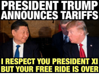 Life, Memes, and Patriotic: PRESIDENT TRUMP  ANNOUNCES TARIFFS  I RESPECT YOU PRESIDENT XI  BUT YOUR FREE RIDE IS OVER PresidentTrump announces tariffs on steel and aluminum, which if you recall was one of his main campaign promises. There are positives and negatives about this but I believe as a life long real estate developer he understands this better than most democrats and conservatives. These tariffs are being put on to counter our trade imbalances and reduce our deficit with several countries, most importantly China; with whom we have a $500 BILLION deficit PER YEAR with. Trump also specified several exemptions to Canada and Mexico as well as other military partners. Let's see a Thumbs Up 👍🏼 or Thumbs Down 👎🏼 in the comments 🤔TheRaisedRight.com _________________________________________ @unfiltered.politics Partners @conservative_panda @reasonoveremotion @conservative.american @too_savage_for_democrats @raging_patriots @keepamerica.usa --------------------
