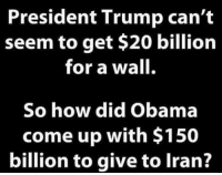 Memes, Obama, and Iran: President Trump can't  seem to get $20 billion  for a wall.  So how did Obama  come up with $150  billion to give to Iran?