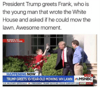 ---------- 🇺🇸Follow our pages! 🇺🇸 @drunkamerica @ragingpatriots 👻Snapchat ===> DrunkAmerica👻 ---------- conservative republican maga presidentrump makeamericagreatagain nobama trumptrain trump2017 saturdaysarefortheboys merica usa military supportourtroops thinblueline backtheblue liberallogic: President Trump greets Frank, who is  the young man that wrote the White  House and asked if he could mow the  lawn. Awesome moment.  MOMENTS AG0  THE WHITE HOUSE  HAPPENING NOW  TRUMP GREETS 10-YEAR-OLD MOWING WH LAWN  MILITARY OFFICIALSPRESIDENT TRUMP SAYS HE COULD SUPPORT LEG DOW  LIVE  MSNBC  22.67 ---------- 🇺🇸Follow our pages! 🇺🇸 @drunkamerica @ragingpatriots 👻Snapchat ===> DrunkAmerica👻 ---------- conservative republican maga presidentrump makeamericagreatagain nobama trumptrain trump2017 saturdaysarefortheboys merica usa military supportourtroops thinblueline backtheblue liberallogic