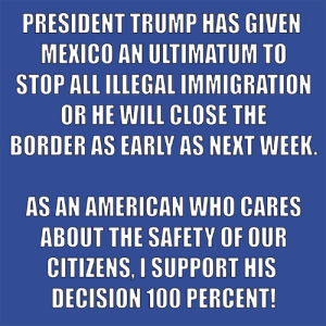 Click, Memes, and American: PRESIDENT TRUMP HAS GIVEN  MEKICO AN ULTIMATUM TO  STOP ALL ILLEGAL IMMIGRATION  OR HE WILL CLOSE THE  BORDER AS EARLY AS NEKT WEEK  AS AN AMERICAN WHO CARES  ABOUT THE SAFETY OF OUR  CITIZENS. I SUPPORT HIS  DECISION 100 PERCENT! If Mexico can't stop it, then CLOSE the border!  There Is PANIC In The Diabetes Industry! Big Pharma executives can't believe their eyes. SEE WHY CLICK HERE ►► http://u-read.org/no-diabetes