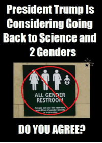 "The Trump administration is considering going back to science and requiring individuals to identify as male or female based on their biological makeup at birth. He wants to go back to biology but the flat-earther Democrats don't want it.  Democrats want to accommodate legitimate transgenders who have the surgery, that's fine but they are still the gender they were born with. They also want to accommodate others who don't have the surgery but change their gender nominally. Then there are those who don't want to have a gender or want to invent one for themselves.  The Department of Health and Human Services proposed in a memo that government agencies adopt a definition of gender that is determined ""on a biological basis that is clear, grounded in science, objective and administrable.""  The change would base sex on the genitals a person is born with.  That would be more accurate than what we are seeing. Currently, we have an endless, growing list of genders formulated by people who are mentally unbalanced.  LGBTQ advocacy groups are expected to oppose any formal proposal.  Democrats call it a violation of Obama-era freedoms granted to transgenders.  The administration announced a similar policy in May that required the Bureau of Prisons to use ""biological sex"" as the basis for assigning facilities and bathrooms.  It's much safer.  Source: S. Noble - The Independent Sentinel: President Trump Is  Considering Going  Back to Science and  2 Genders  ALL GENDER  RESTROOM  Anyone can use this restroom,  of gender ident  or expression  DO YOU AGREE The Trump administration is considering going back to science and requiring individuals to identify as male or female based on their biological makeup at birth. He wants to go back to biology but the flat-earther Democrats don't want it.  Democrats want to accommodate legitimate transgenders who have the surgery, that's fine but they are still the gender they were born with. They also want to accommodate others who don't have the surgery but change their gender nominally. Then there are those who don't want to have a gender or want to invent one for themselves.  The Department of Health and Human Services proposed in a memo that government agencies adopt a definition of gender that is determined ""on a biological basis that is clear, grounded in science, objective and administrable.""  The change would base sex on the genitals a person is born with.  That would be more accurate than what we are seeing. Currently, we have an endless, growing list of genders formulated by people who are mentally unbalanced.  LGBTQ advocacy groups are expected to oppose any formal proposal.  Democrats call it a violation of Obama-era freedoms granted to transgenders.  The administration announced a similar policy in May that required the Bureau of Prisons to use ""biological sex"" as the basis for assigning facilities and bathrooms.  It's much safer.  Source: S. Noble - The Independent Sentinel"