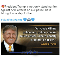 "The President I voted for! Like my posts? Follow my partners @back.the.badge @veterans_сome_first police cop cops thinblueline lawenforcement policelivesmatter supportourtroops BlueLivesMatter AllLivesMatter brotherinblue bluefamily tbl thinbluelinefamily sheriff policeofficer backtheblue: President Trump is not only standing firm  against ANY attacks on our police, he is  taking it one step further!  #BlueivesMatter  ""Anybody killing  policemen, police woman  police officer...death penalty  is going to happen.""  Donald Trump The President I voted for! Like my posts? Follow my partners @back.the.badge @veterans_сome_first police cop cops thinblueline lawenforcement policelivesmatter supportourtroops BlueLivesMatter AllLivesMatter brotherinblue bluefamily tbl thinbluelinefamily sheriff policeofficer backtheblue"