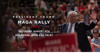 There's nothing greater than a #MAGA rally! Join me this Saturday, August 4th in Delaware, Ohio!  FREE TICKETS: donaldjtrump.com/rallies/delaware-oh-aug-2018: PRESIDENT TRUMP .  MAGA RALLY  SATURDAY, AUGUST 4TH  DELAWARE, OHIO 6:30 PM ET There's nothing greater than a #MAGA rally! Join me this Saturday, August 4th in Delaware, Ohio!  FREE TICKETS: donaldjtrump.com/rallies/delaware-oh-aug-2018