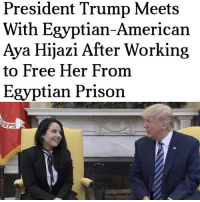 """President Trump Meets  With Egyptian-American  Aya Hijazi After Working  to Free Her From  Egyptian Prison  ORPS President Trump met at the White House Friday with an Egyptian-American woman whose freedom he had personally worked to secure after she had been imprisoned in Egypt for nearly three years. Mr. Trump greeted Aya Hijazi, an Egyptian who holds U.S. citizenship, in the Oval Office shortly after her return to the U.S. on a military flight from Cairo. """"We are very happy to have Aya back home, and it's a great honor to have her in the Oval Office,"""" Mr. Trump said. White House press secretary Sean Spicer said Mr. Trump was """"directly engaged behind the scenes"""" on behalf of Ms. Hijazi. She was flown to the U.S. after being acquitted by a Cairo court of human trafficking charges stemming from her work with street children. -The Washington Times egypt prison hajazi president trump djt cairo children washington times military oval office donaldtrump free american citizen"""
