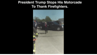 Respect, Thank You, and Trump: President Trump Stops His Motorcade  To Thank Firefighters. Thank you, President Trump, for showing your utmost respect for those who protect our lives daily.