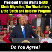 Do you agree with what Pres. Trump says here?: President Trump Wants to END  Chain Migration, The Visa Lottery,  & the Catch and Release' Program  TRU  AIN  Do You Agree? Do you agree with what Pres. Trump says here?