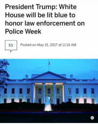 Lit, Memes, and Police: President Trump: White  House will be lit blue to  honor law enforcement on  Police Week  55  Posted on May 15, 2017 at 11:14 AM