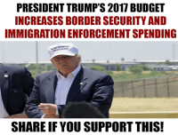 The request includes funding for new barriers along the U.S.-Mexico border, more Border Patrol and ICE agents, and expanded detention facilities. (https://www.numbersusa.com/news/pres-trump-budget-increases-spending-immigration-enforcement): PRESIDENT TRUMP'S 2017 BUDGET  INCREASES BORDER SECURITY AND  IMMIGRATIONENFORCEMENTSPENDING  SHARE IF YOU SUPPORT THIS! The request includes funding for new barriers along the U.S.-Mexico border, more Border Patrol and ICE agents, and expanded detention facilities. (https://www.numbersusa.com/news/pres-trump-budget-increases-spending-immigration-enforcement)