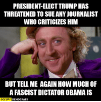 The hypocrisy is astounding.  Image by Occupy Democrats, LIKE our page for more!: PRESIDENTELECTTRUMP HAS  THREATENED TO SUE ANYJOURNALIST  WHO CRITICILES HIM  BUTTELLME AGAIN HOW MUCH OF  AFASCISTDICTATOROBAMA IS  OCCUPY DEMOCRATS The hypocrisy is astounding.  Image by Occupy Democrats, LIKE our page for more!