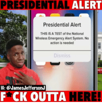 Memes, Phone, and Test: PRESIDENTIAL ALERT  Presidential Alert  THIS IS A TEST of the National  action is needed  Wireless Emergency Alert System. No I  Dismiss  Health  IG: @JamesJeffersonJ  F*CK OUTTA  HERE The PresidentialAlert got me feeling like 🤬🤬 Trump stay off my phone!!