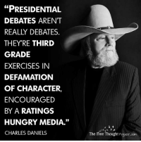 "Charlie, Hungry, and Memes: ""PRESIDENTIAL  DEBATES ARENT  REALLY DEBATES  THEY'RE THIRD  GRADE  EXERCISES IN  DEFAMATION  OF CHARACTER,  ENCOURAGED  BY A RATINGS  HUNGRY MEDIA.""  CHARLES DANIELS  The Free Thought Project com Pure political theatre   H/t: The Charlie Daniels Band Join Us: The Free Thought Project"