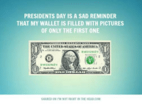 Submitted by Mark Hyde: PRESIDENTS DAY IS A SAD REMINDER  THAT MY WALLET IS FILLED WITH PICTURES  OF ONLY THE FIRST ONE  THE UNITED STATES OEAMERICA  B 40332962 H  B 40332962 H  DOLLAR  SHARED ON I'M NOT RIGHT IN THE HEAD,COM Submitted by Mark Hyde