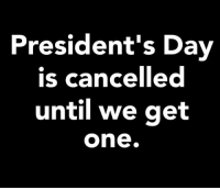 Presidents, Presidents Day, and One: President's Day  is cancelled  until we get  one. Situationships 101