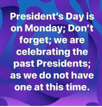 presidents day: President's Day is  on Monday; Don't  forget; we are  celebrating the  past Presidents;  as we do not have  one at this time.
