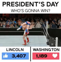Who will win the #PresidentsDay brawl, Lincoln or Washington? vote now! 🦅 🇺🇸: PRESIDENT'S DAY  WHO'S GONNA WIN?  LINCOLN  WASHINGTON  3,407 1,189 Who will win the #PresidentsDay brawl, Lincoln or Washington? vote now! 🦅 🇺🇸